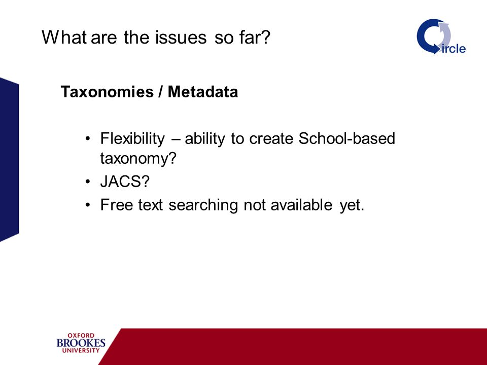 What are the issues so far? Taxonomies / Metadata Flexibility – ability to create School-based taxonomy? JACS? Free text searching not available yet.