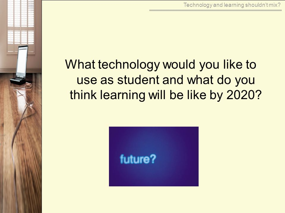 What technology would you like to use as student and what do you think learning will be like by 2020