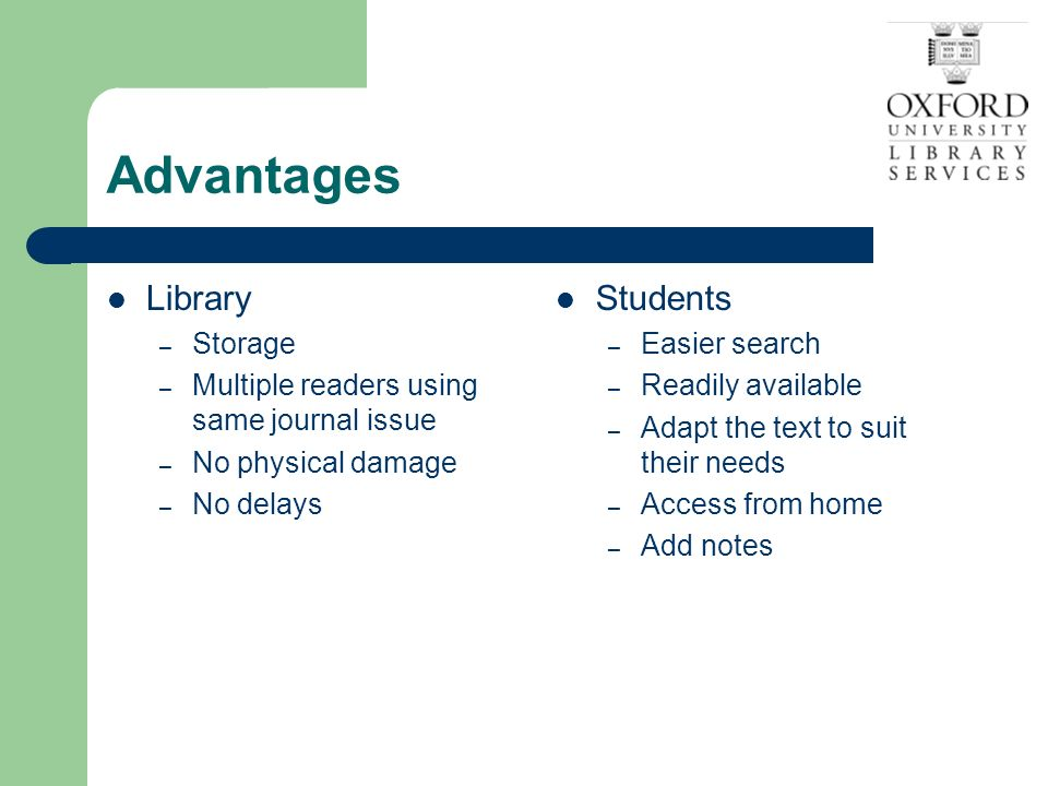 Advantages Library – Storage – Multiple readers using same journal issue – No physical damage – No delays Students – Easier search – Readily available