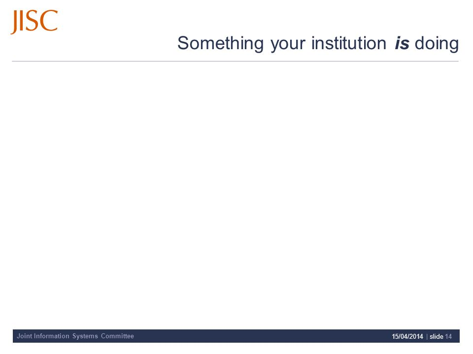 Joint Information Systems Committee Something your institution is doing 15/04/2014 | slide 14
