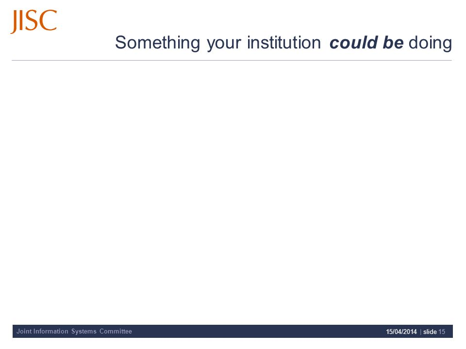 Joint Information Systems Committee Something your institution could be doing 15/04/2014 | slide 15