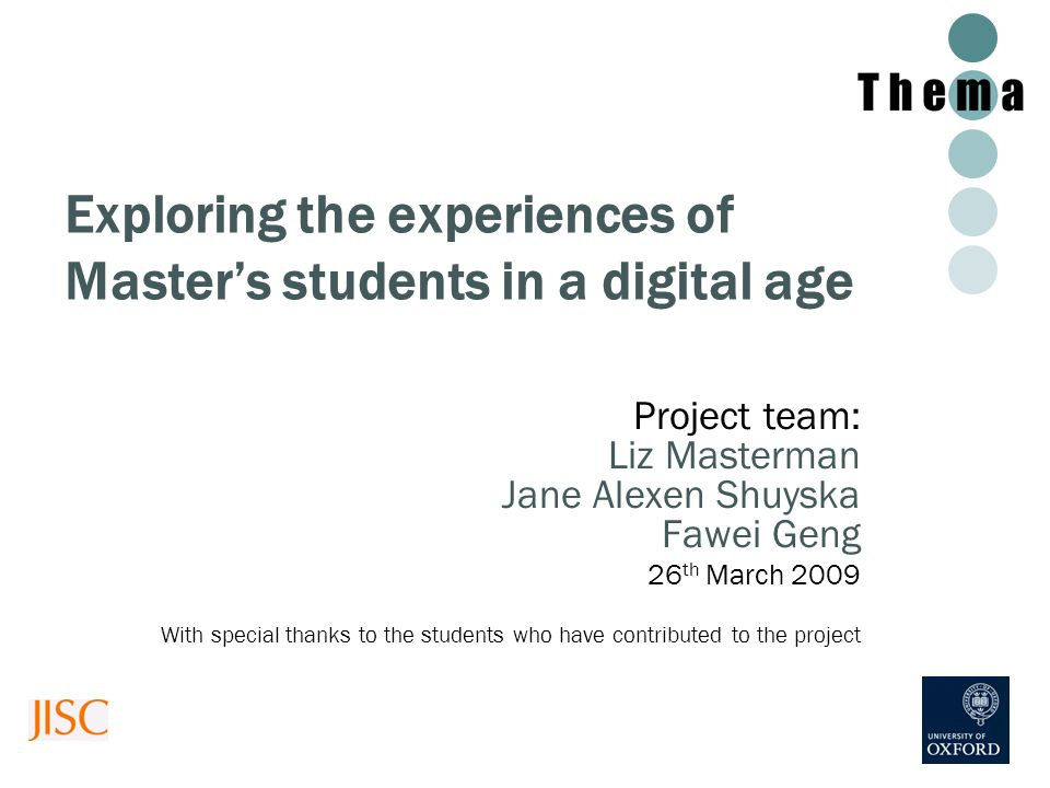 Exploring the experiences of Masters students in a digital age Project team: Liz Masterman Jane Alexen Shuyska Fawei Geng 26 th March 2009 With specia