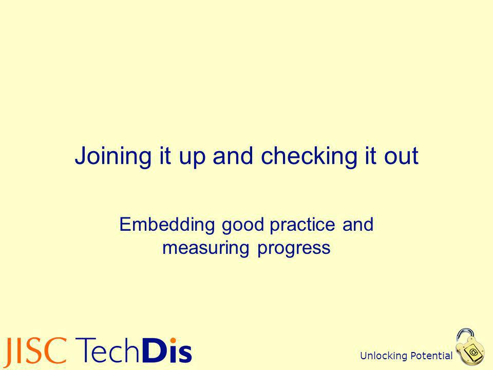 Unlocking Potential Joining it up and checking it out Embedding good practice and measuring progress