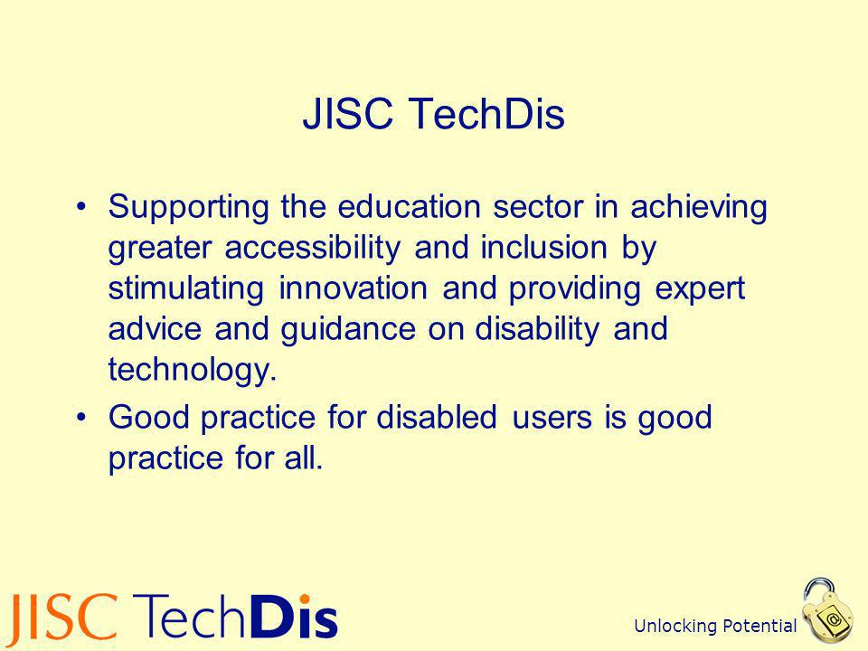 Unlocking Potential JISC TechDis Supporting the education sector in achieving greater accessibility and inclusion by stimulating innovation and provid