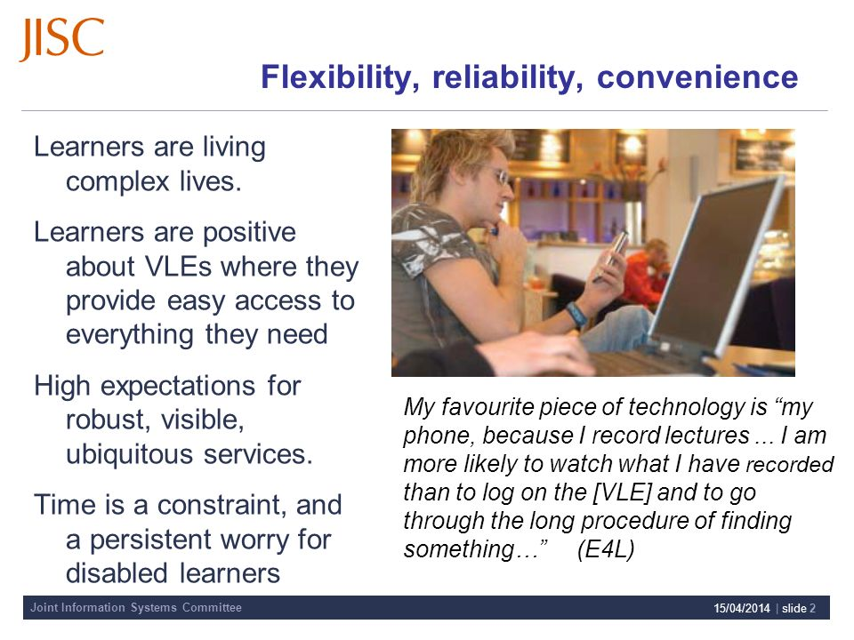 Joint Information Systems Committee 15/04/2014 | slide 2 Flexibility, reliability, convenience Learners are living complex lives.