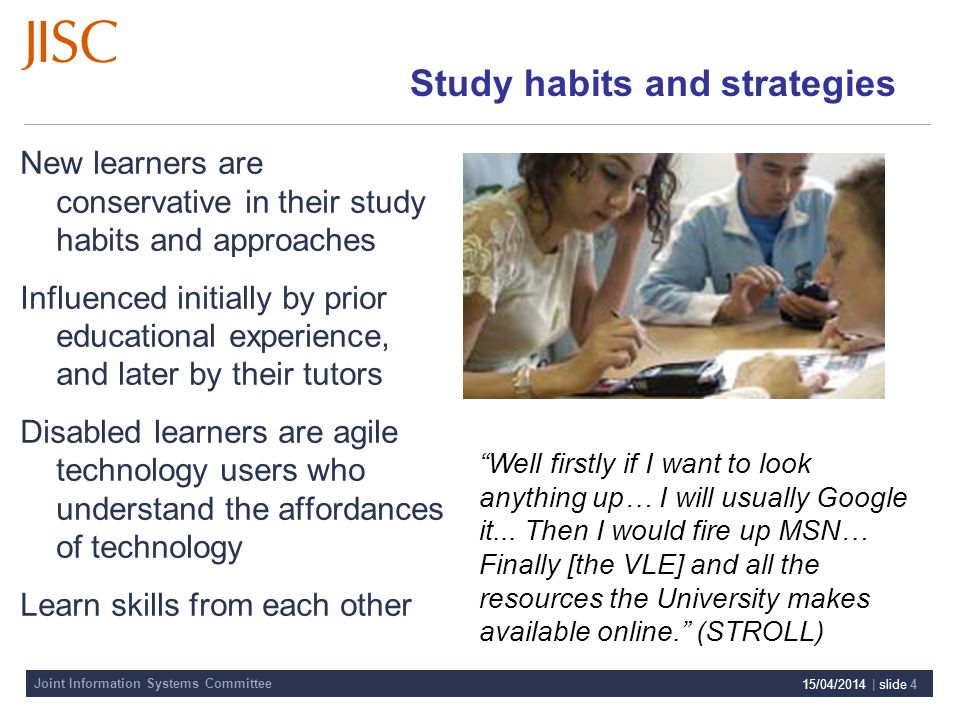 Joint Information Systems Committee 15/04/2014 | slide 4 Study habits and strategies New learners are conservative in their study habits and approaches Influenced initially by prior educational experience, and later by their tutors Disabled learners are agile technology users who understand the affordances of technology Learn skills from each other Well firstly if I want to look anything up… I will usually Google it...