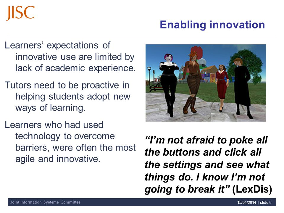 Joint Information Systems Committee 15/04/2014 | slide 6 Enabling innovation Learners expectations of innovative use are limited by lack of academic experience.
