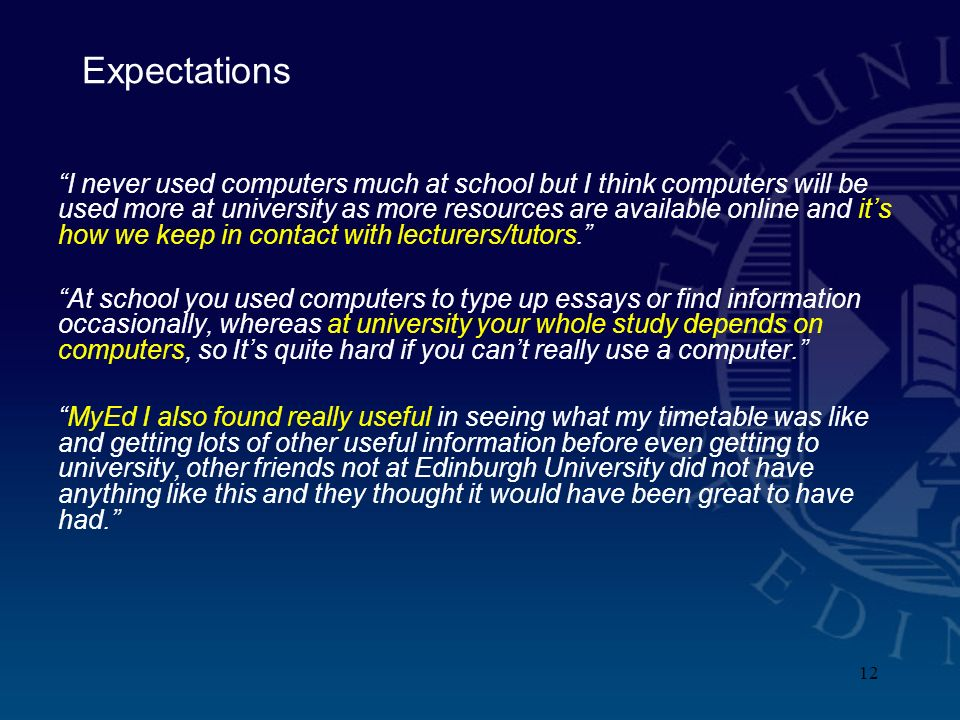 12 Expectations I never used computers much at school but I think computers will be used more at university as more resources are available online and its how we keep in contact with lecturers/tutors.