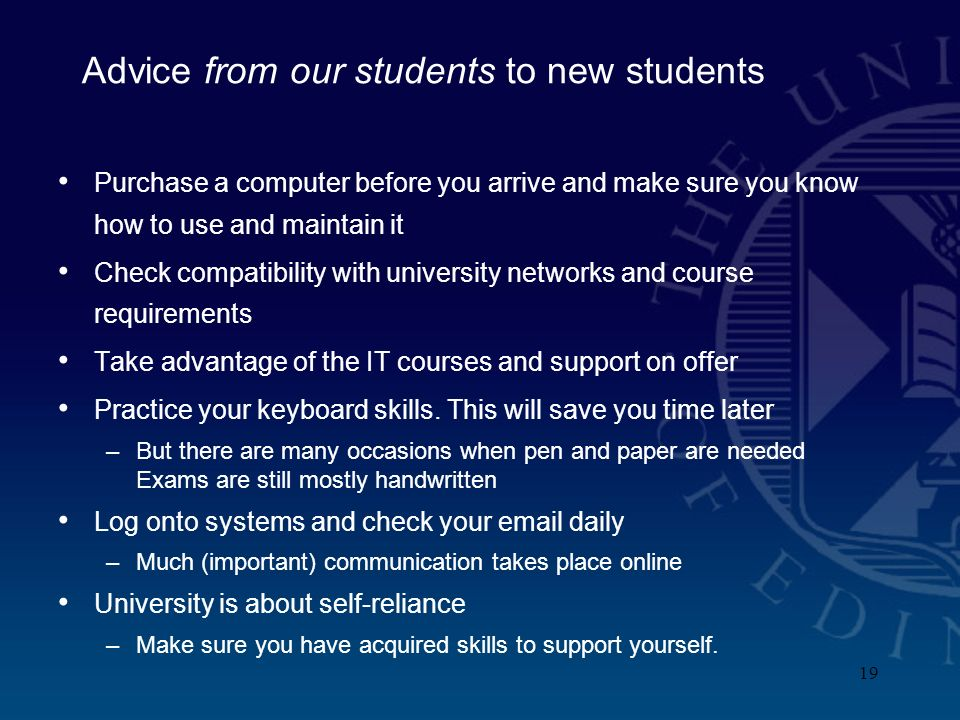 19 Advice from our students to new students Purchase a computer before you arrive and make sure you know how to use and maintain it Check compatibility with university networks and course requirements Take advantage of the IT courses and support on offer Practice your keyboard skills.