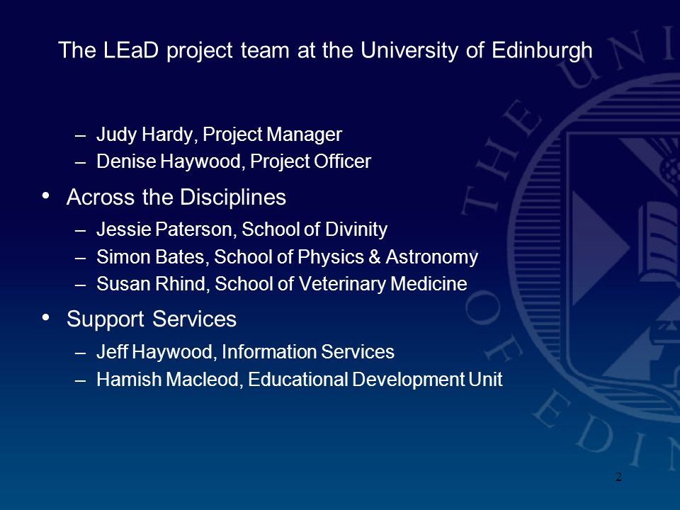 2 The LEaD project team at the University of Edinburgh –Judy Hardy, Project Manager –Denise Haywood, Project Officer Across the Disciplines –Jessie Paterson, School of Divinity –Simon Bates, School of Physics & Astronomy –Susan Rhind, School of Veterinary Medicine Support Services –Jeff Haywood, Information Services –Hamish Macleod, Educational Development Unit
