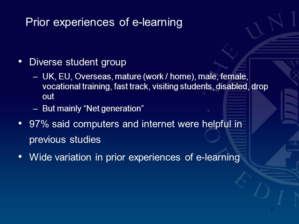 9 Prior experiences of e-learning Diverse student group –UK, EU, Overseas, mature (work / home), male, female, vocational training, fast track, visiting students, disabled, drop out –But mainly Net generation 97% said computers and internet were helpful in previous studies Wide variation in prior experiences of e-learning