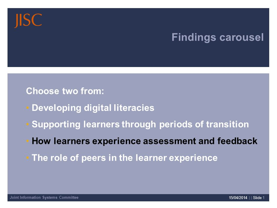 Joint Information Systems Committee 15/04/2014 | | Slide 1 Findings carousel Choose two from: Developing digital literacies Supporting learners through periods of transition How learners experience assessment and feedback The role of peers in the learner experience