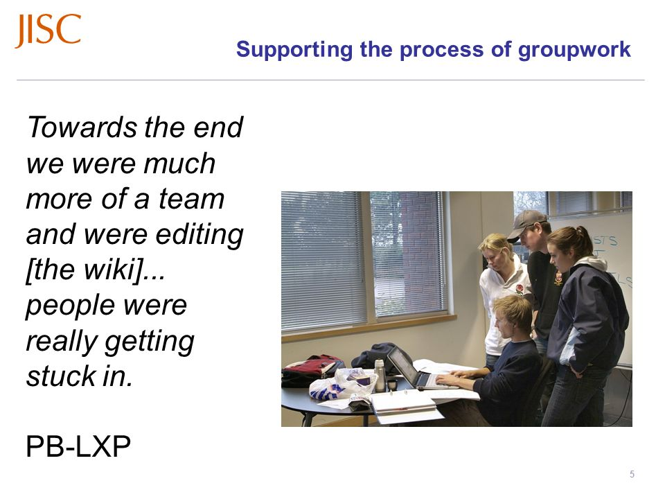 Learners Experiences of e-Learning Workshops: November 2008 – March 2009 slide 5 Supporting the process of groupwork Towards the end we were much more of a team and were editing [the wiki]...