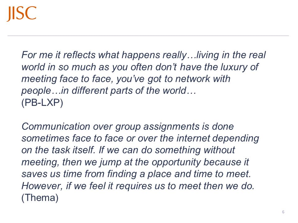 Learners Experiences of e-Learning Workshops: November 2008 – March 2009 slide 6 For me it reflects what happens really…living in the real world in so much as you often dont have the luxury of meeting face to face, youve got to network with people…in different parts of the world… (PB-LXP) Communication over group assignments is done sometimes face to face or over the internet depending on the task itself.