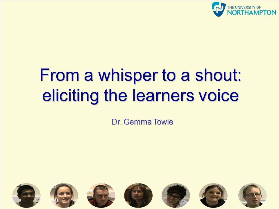 From a whisper to a shout: eliciting the learners voice Dr. Gemma Towle