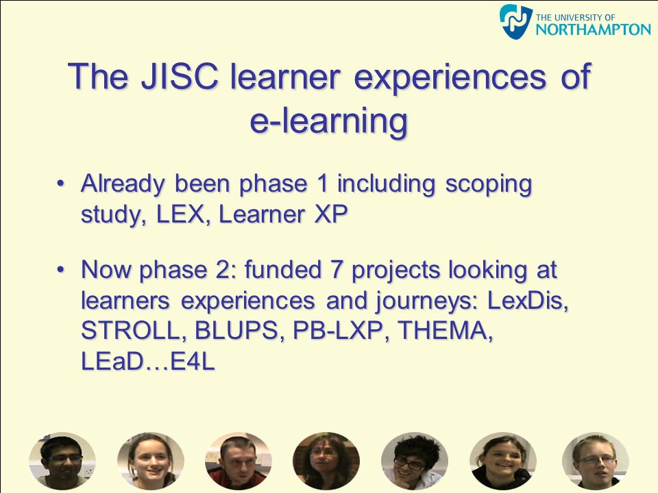The JISC learner experiences of e-learning Already been phase 1 including scoping study, LEX, Learner XPAlready been phase 1 including scoping study, LEX, Learner XP Now phase 2: funded 7 projects looking at learners experiences and journeys: LexDis, STROLL, BLUPS, PB-LXP, THEMA, LEaD…E4LNow phase 2: funded 7 projects looking at learners experiences and journeys: LexDis, STROLL, BLUPS, PB-LXP, THEMA, LEaD…E4L