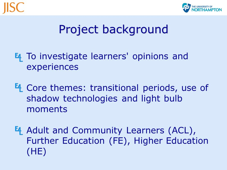 Project background To investigate learners opinions and experiences Core themes: transitional periods, use of shadow technologies and light bulb moments Adult and Community Learners (ACL), Further Education (FE), Higher Education (HE)
