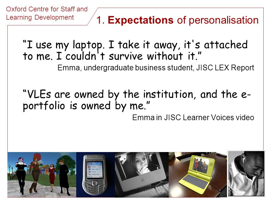 Oxford Centre for Staff and Learning Development 1. Expectations of personalisation I use my laptop. I take it away, it's attached to me. I couldn't s