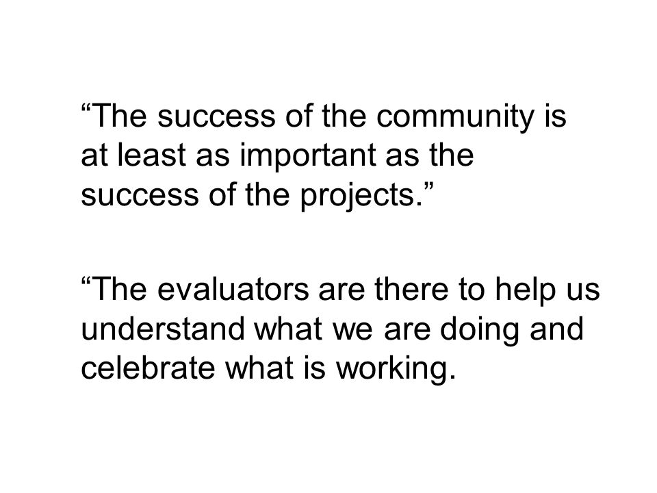 The success of the community is at least as important as the success of the projects.