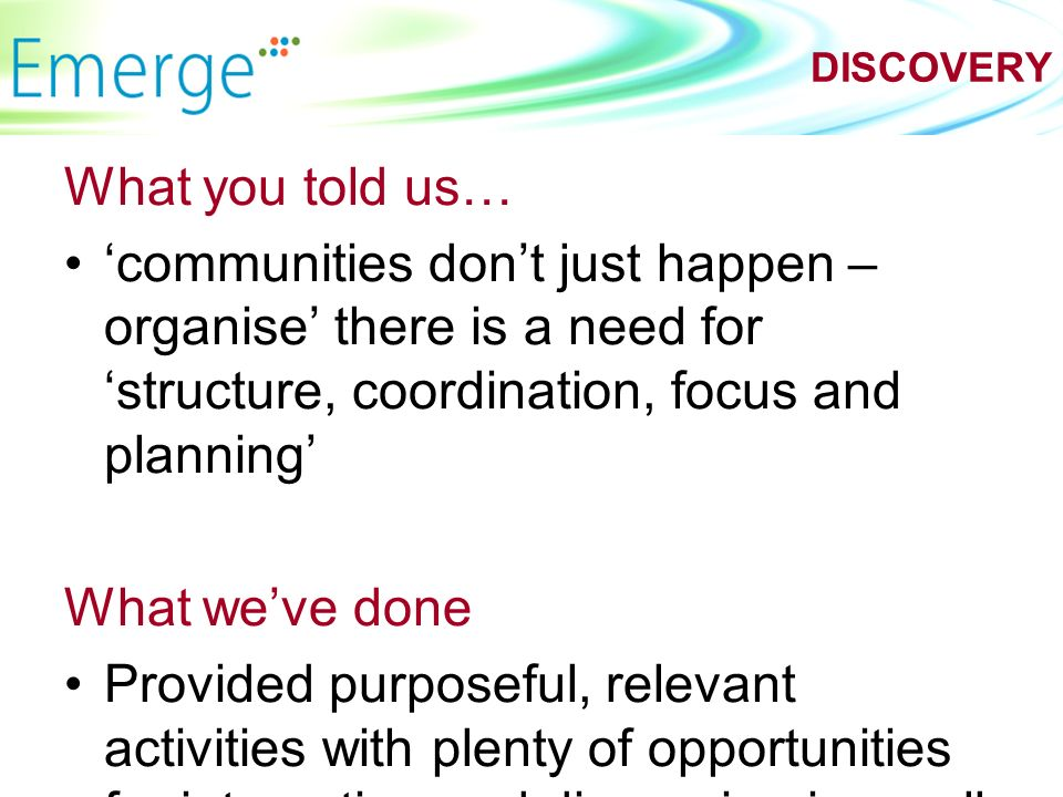 What you told us… communities dont just happen – organise there is a need for structure, coordination, focus and planning What weve done Provided purposeful, relevant activities with plenty of opportunities for interaction and discussion in small groups DISCOVERY