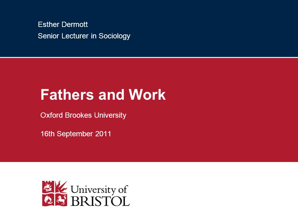 Esther Dermott Senior Lecturer in Sociology Fathers and Work Oxford Brookes University 16th September 2011