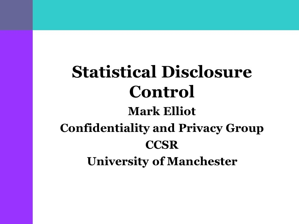 Statistical Disclosure Control Mark Elliot Confidentiality and Privacy Group CCSR University of Manchester