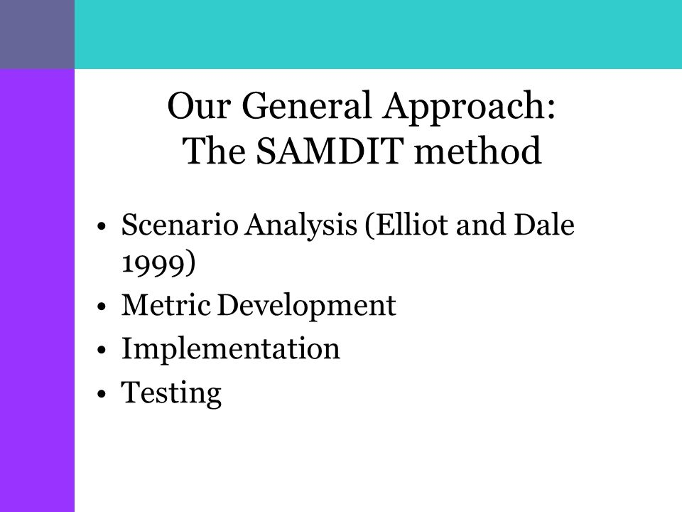Our General Approach: The SAMDIT method Scenario Analysis (Elliot and Dale 1999) Metric Development Implementation Testing