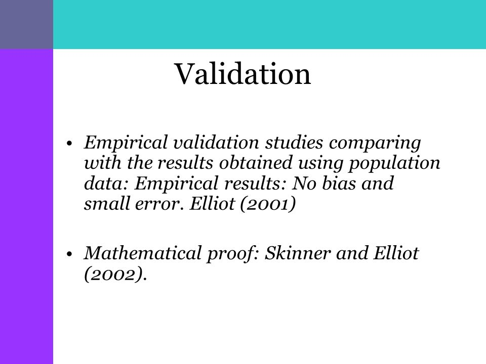 Validation Empirical validation studies comparing with the results obtained using population data: Empirical results: No bias and small error.