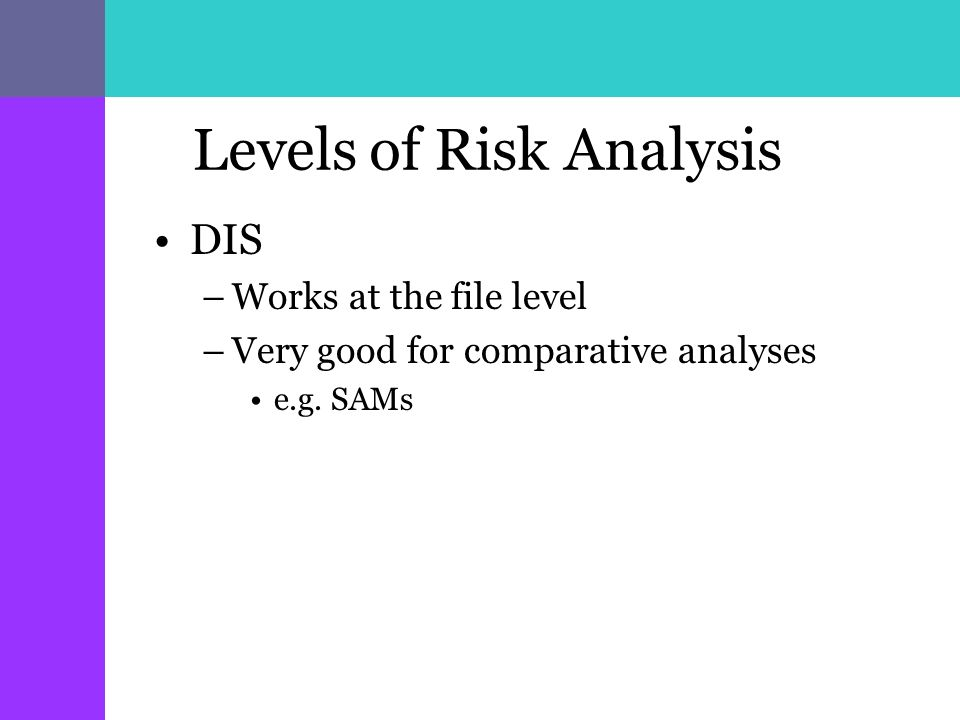 Levels of Risk Analysis DIS –Works at the file level –Very good for comparative analyses e.g. SAMs