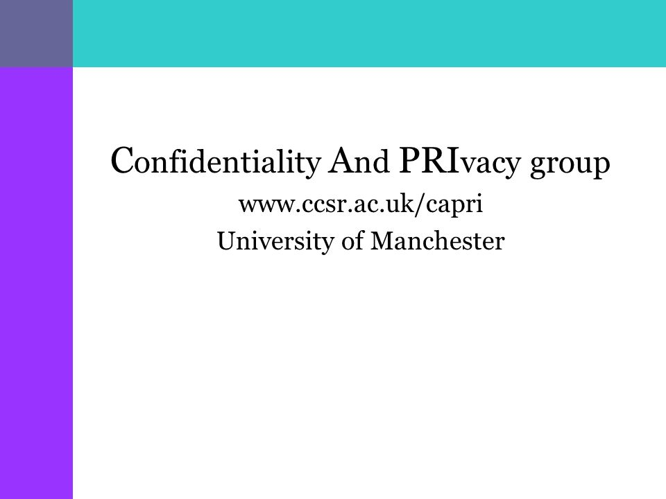 C onfidentiality A nd PRI vacy group   University of Manchester