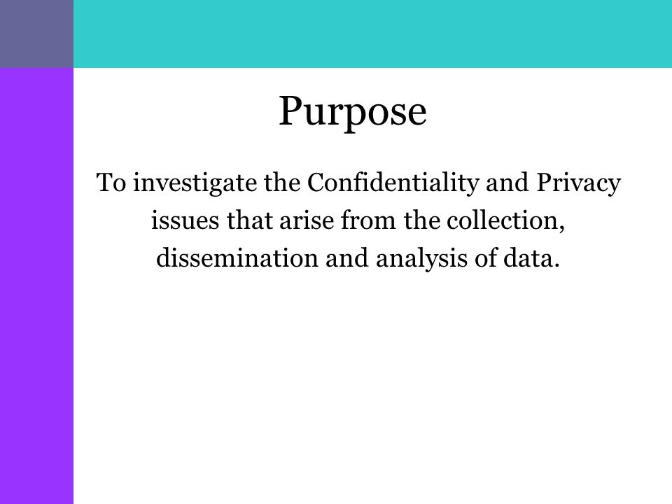 Purpose To investigate the Confidentiality and Privacy issues that arise from the collection, dissemination and analysis of data.