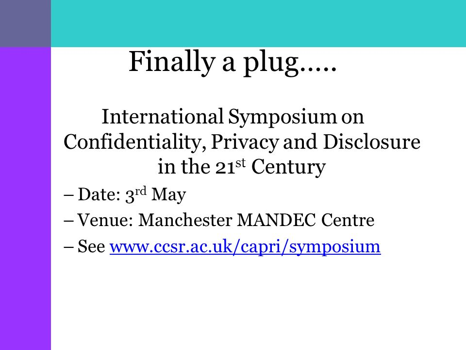 Finally a plug….. International Symposium on Confidentiality, Privacy and Disclosure in the 21 st Century –Date: 3 rd May –Venue: Manchester MANDEC Ce