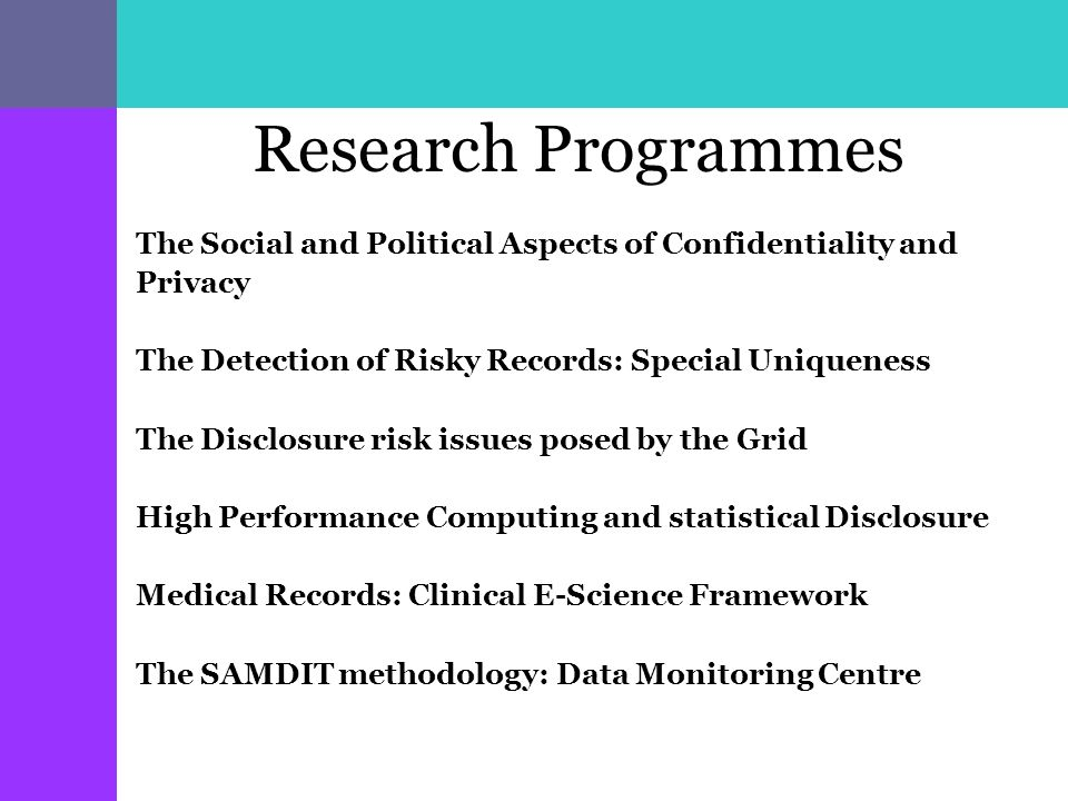 Research Programmes The Social and Political Aspects of Confidentiality and Privacy The Detection of Risky Records: Special Uniqueness The Disclosure risk issues posed by the Grid High Performance Computing and statistical Disclosure Medical Records: Clinical E-Science Framework The SAMDIT methodology: Data Monitoring Centre