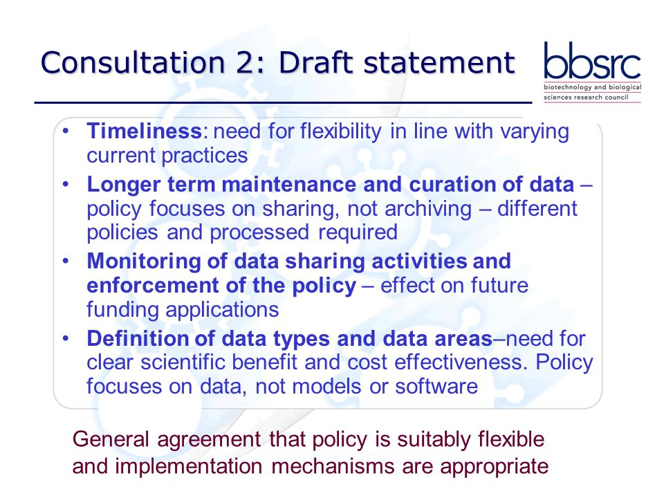 Consultation 2: Draft statement Timeliness: need for flexibility in line with varying current practices Longer term maintenance and curation of data – policy focuses on sharing, not archiving – different policies and processed required Monitoring of data sharing activities and enforcement of the policy – effect on future funding applications Definition of data types and data areas–need for clear scientific benefit and cost effectiveness.