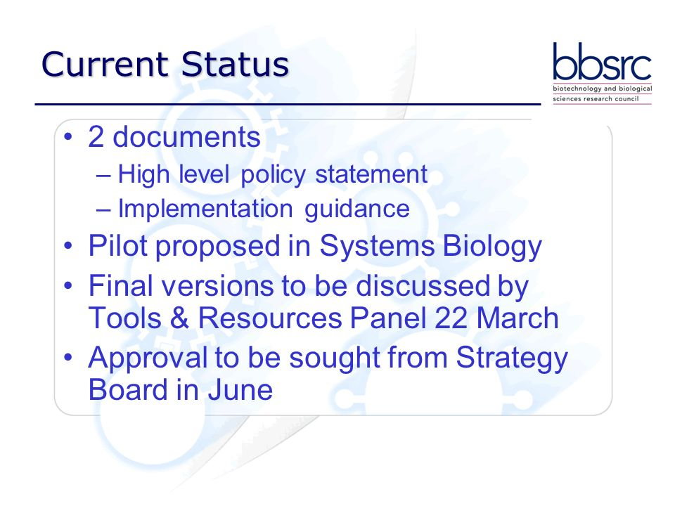 Current Status 2 documents –High level policy statement –Implementation guidance Pilot proposed in Systems Biology Final versions to be discussed by Tools & Resources Panel 22 March Approval to be sought from Strategy Board in June