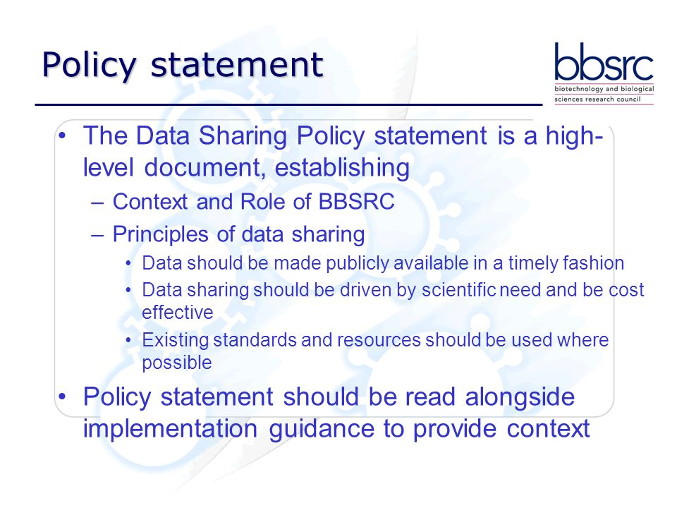 Policy statement The Data Sharing Policy statement is a high- level document, establishing –Context and Role of BBSRC –Principles of data sharing Data should be made publicly available in a timely fashion Data sharing should be driven by scientific need and be cost effective Existing standards and resources should be used where possible Policy statement should be read alongside implementation guidance to provide context