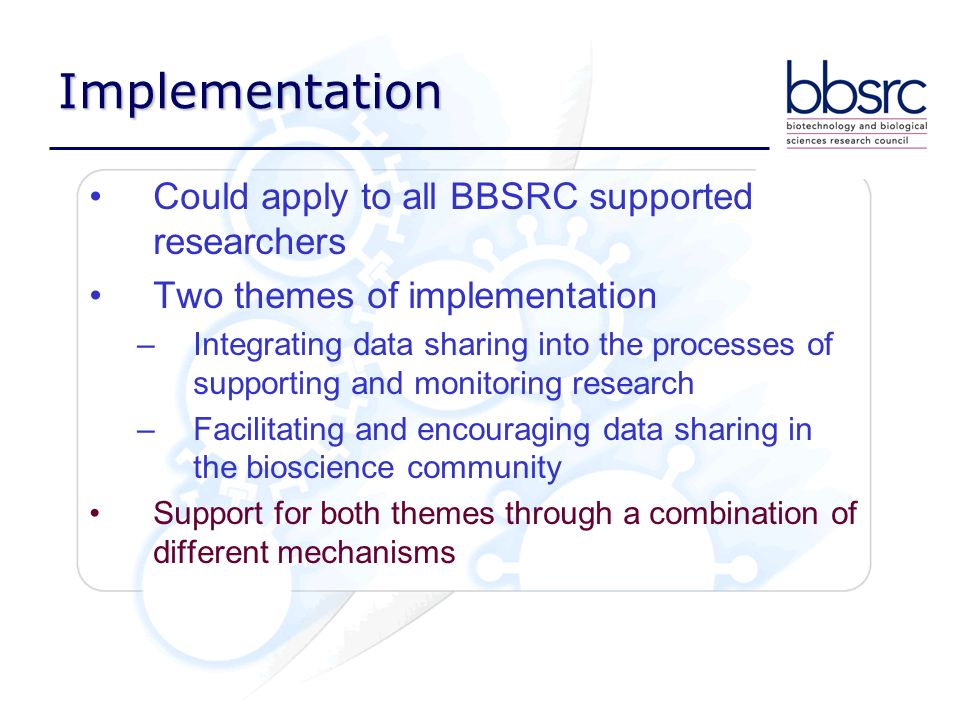Implementation Could apply to all BBSRC supported researchers Two themes of implementation –Integrating data sharing into the processes of supporting