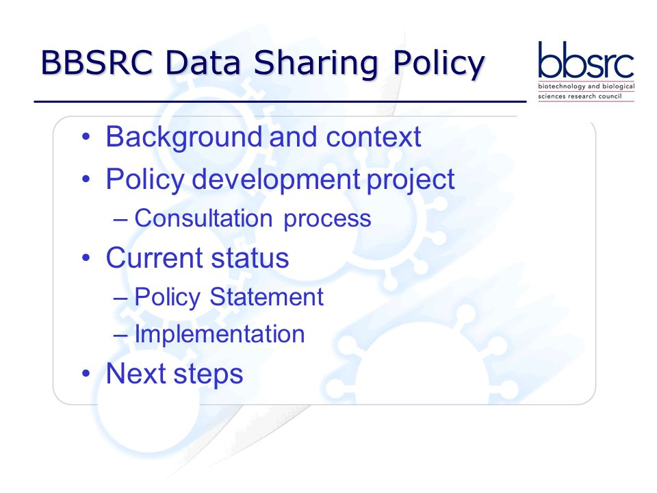 BBSRC Data Sharing Policy Background and context Policy development project –Consultation process Current status –Policy Statement –Implementation Nex