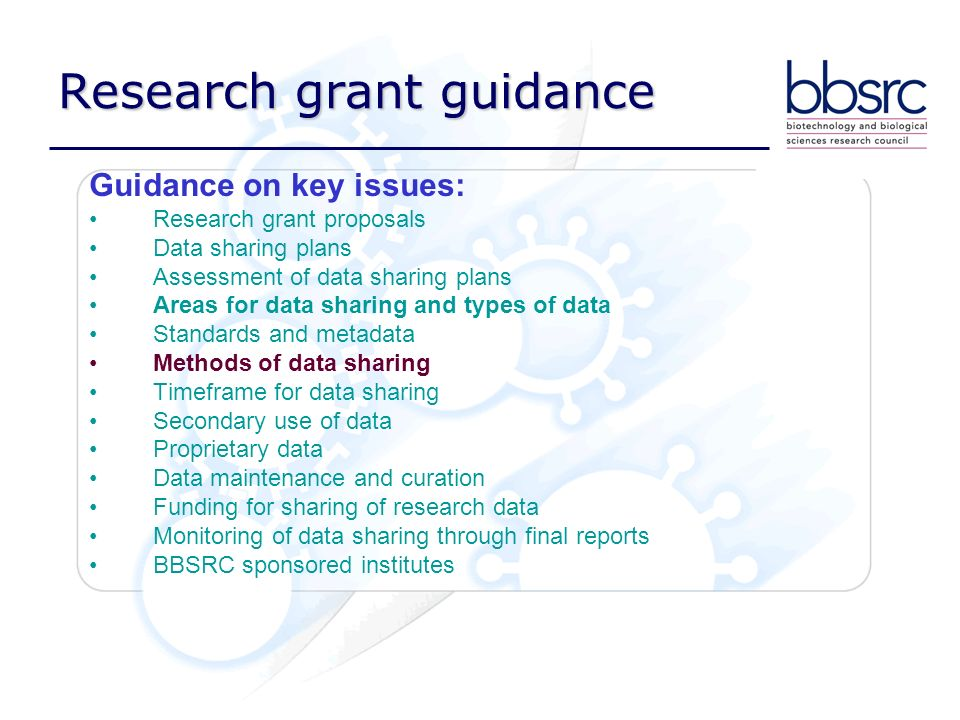 Research grant guidance Guidance on key issues: Research grant proposals Data sharing plans Assessment of data sharing plans Areas for data sharing and types of data Standards and metadata Methods of data sharing Timeframe for data sharing Secondary use of data Proprietary data Data maintenance and curation Funding for sharing of research data Monitoring of data sharing through final reports BBSRC sponsored institutes