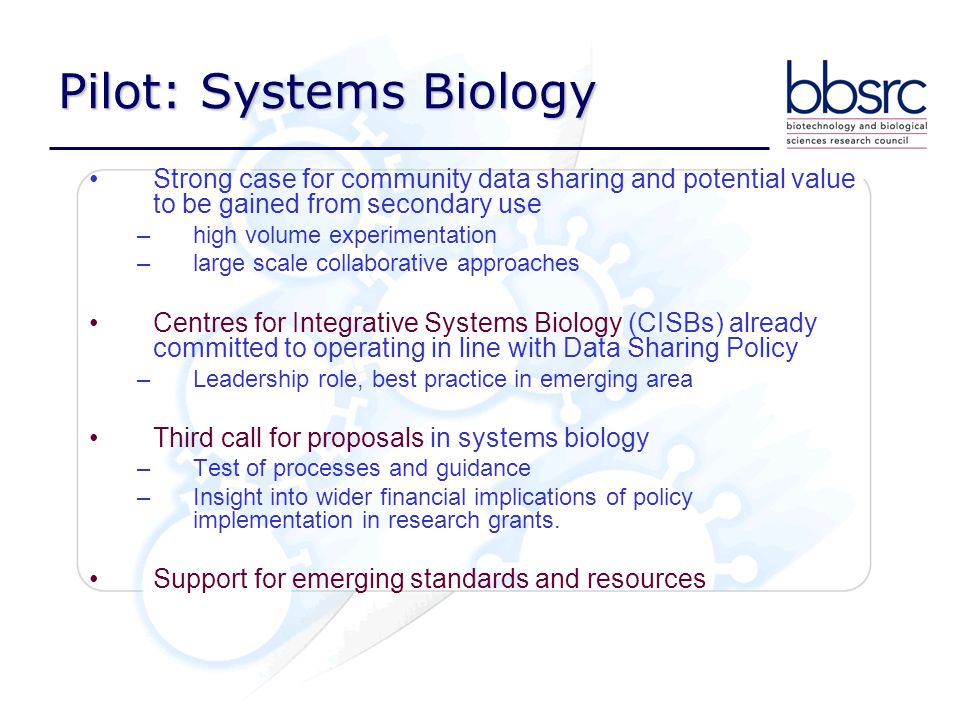 Pilot: Systems Biology Strong case for community data sharing and potential value to be gained from secondary use –high volume experimentation –large scale collaborative approaches Centres for Integrative Systems Biology (CISBs) already committed to operating in line with Data Sharing Policy –Leadership role, best practice in emerging area Third call for proposals in systems biology –Test of processes and guidance –Insight into wider financial implications of policy implementation in research grants.