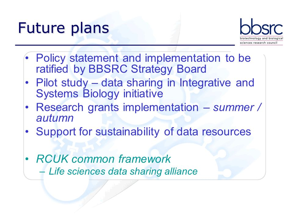Policy statement and implementation to be ratified by BBSRC Strategy Board Pilot study – data sharing in Integrative and Systems Biology initiative Re