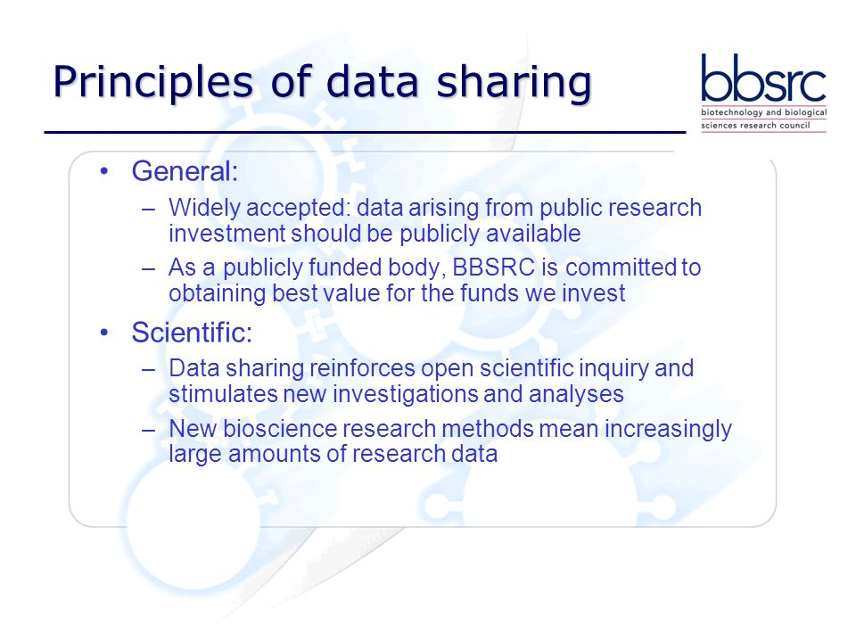 Principles of data sharing General: –Widely accepted: data arising from public research investment should be publicly available –As a publicly funded body, BBSRC is committed to obtaining best value for the funds we invest Scientific: –Data sharing reinforces open scientific inquiry and stimulates new investigations and analyses –New bioscience research methods mean increasingly large amounts of research data