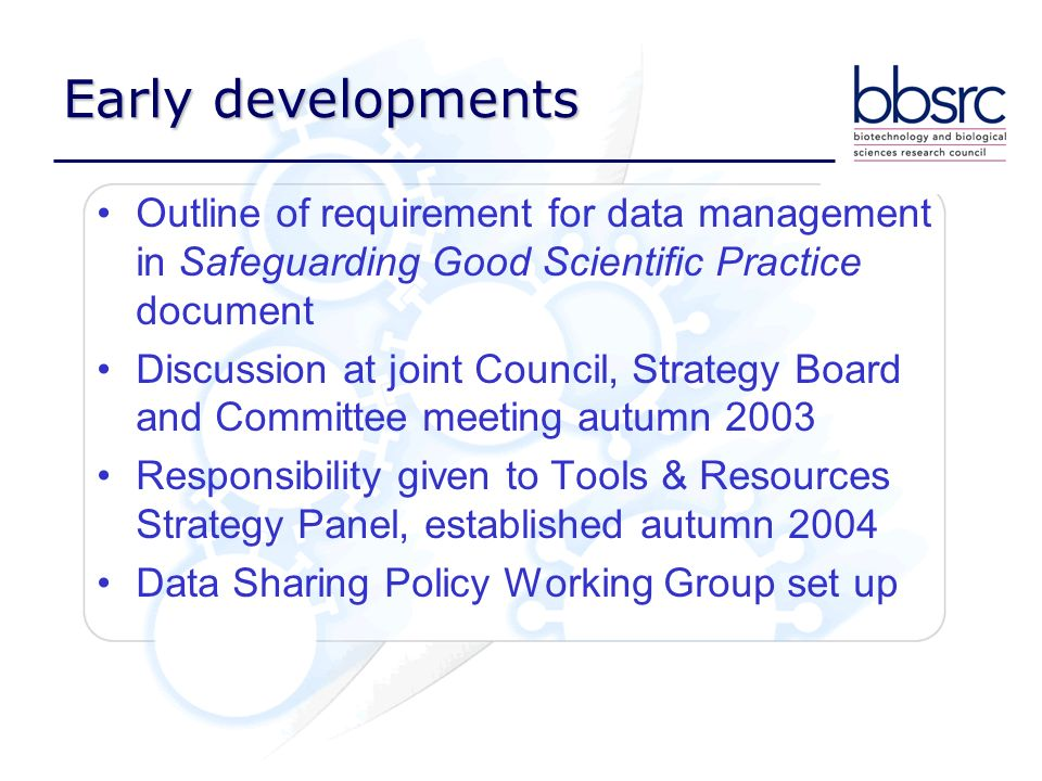 Early developments Outline of requirement for data management in Safeguarding Good Scientific Practice document Discussion at joint Council, Strategy Board and Committee meeting autumn 2003 Responsibility given to Tools & Resources Strategy Panel, established autumn 2004 Data Sharing Policy Working Group set up