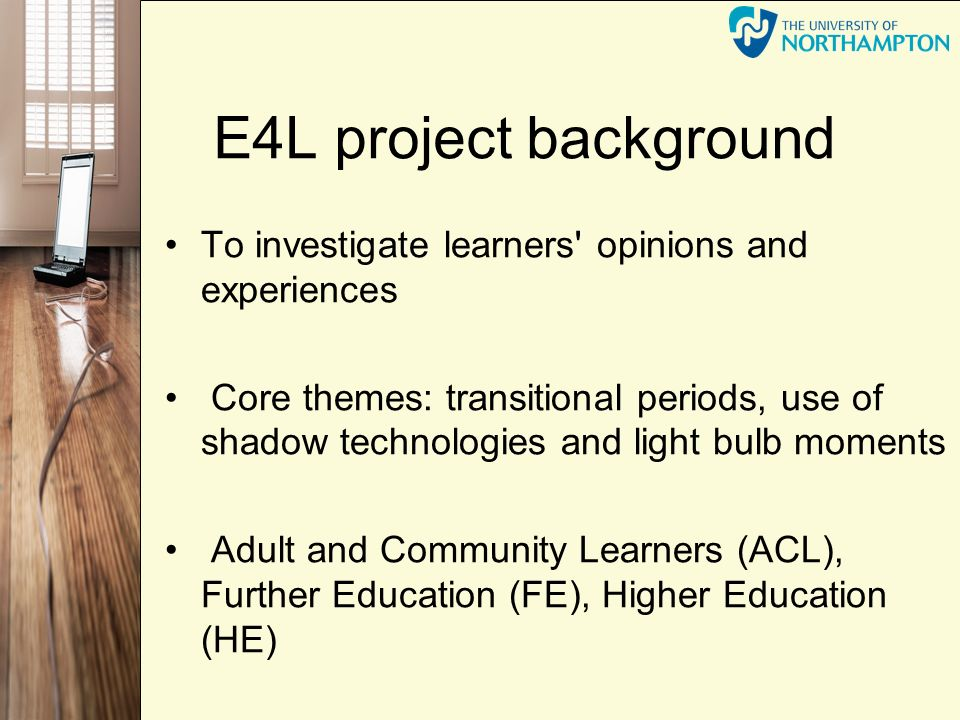 E4L project background To investigate learners opinions and experiences Core themes: transitional periods, use of shadow technologies and light bulb moments Adult and Community Learners (ACL), Further Education (FE), Higher Education (HE)