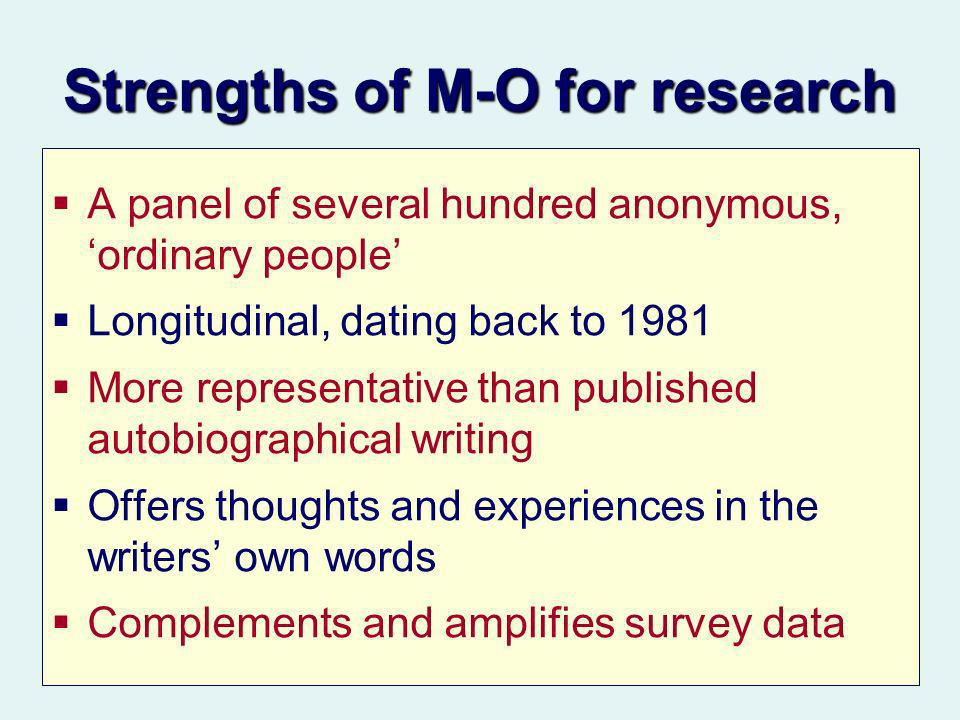Strengths of M-O for research A panel of several hundred anonymous, ordinary people Longitudinal, dating back to 1981 More representative than published autobiographical writing Offers thoughts and experiences in the writers own words Complements and amplifies survey data
