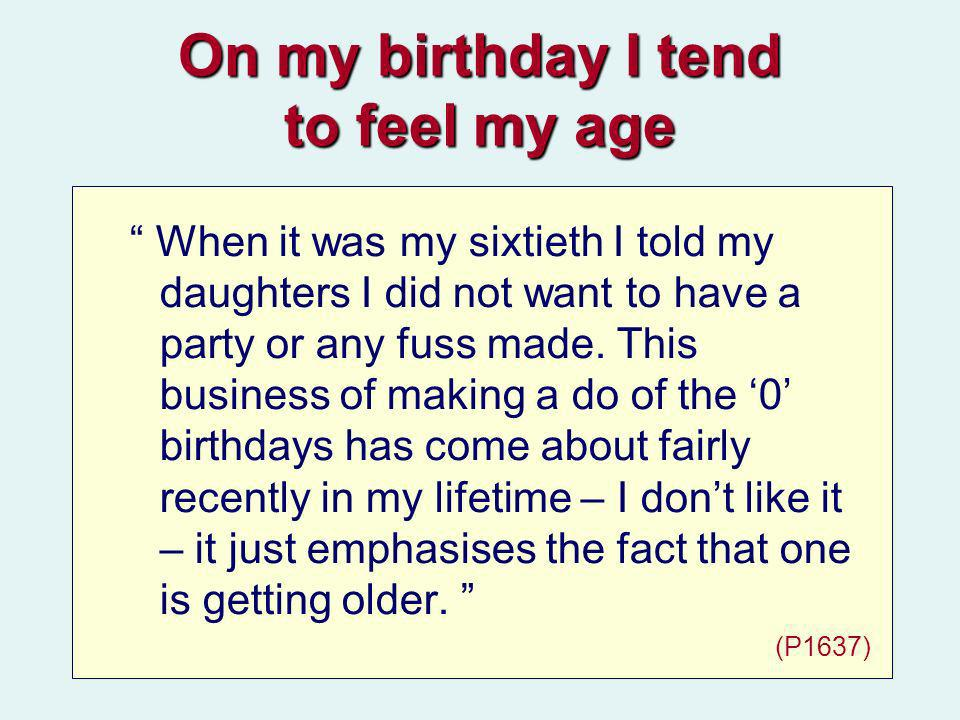 On my birthday I tend to feel my age When it was my sixtieth I told my daughters I did not want to have a party or any fuss made.