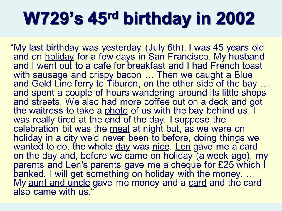 W729s 45 rd birthday in 2002 My last birthday was yesterday (July 6th). I was 45 years old and on holiday for a few days in San Francisco. My husband