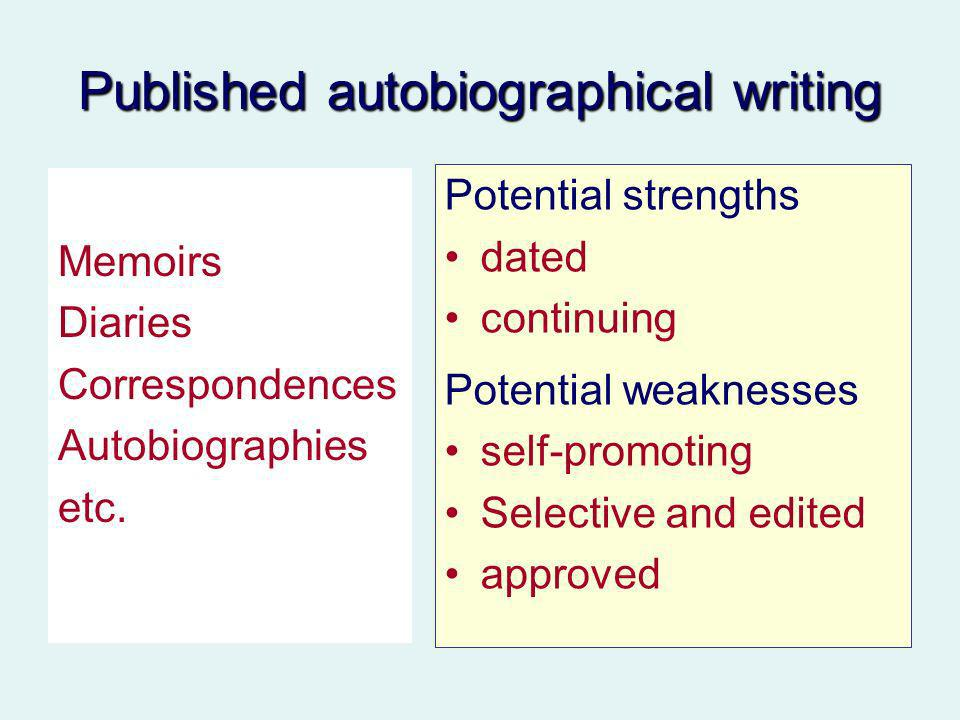 Published autobiographical writing Memoirs Diaries Correspondences Autobiographies etc. Potential strengths dated continuing Potential weaknesses self