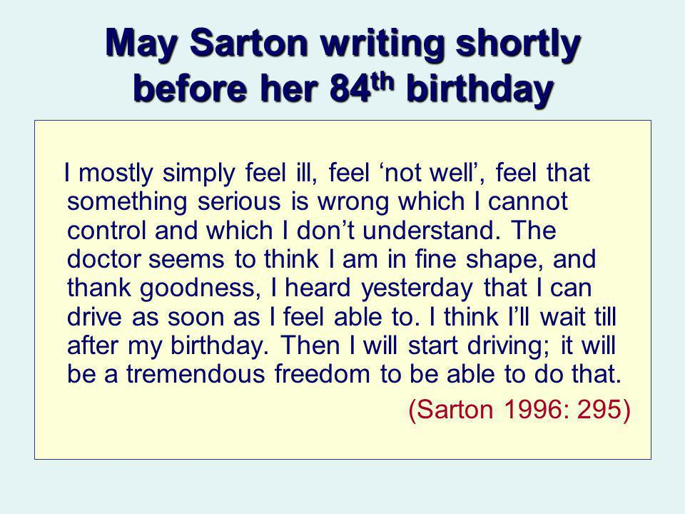 May Sarton writing shortly before her 84 th birthday I mostly simply feel ill, feel not well, feel that something serious is wrong which I cannot control and which I dont understand.