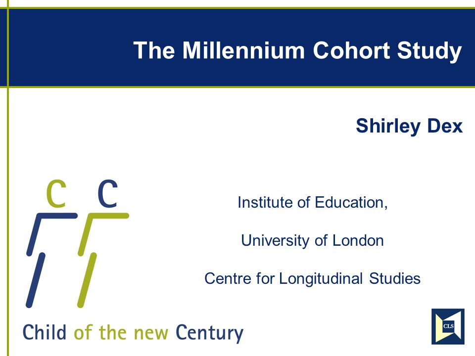 The Millennium Cohort Study Shirley Dex Institute of Education, University of London Centre for Longitudinal Studies